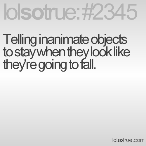 Telling inanimate objects to stay when they look like they're going to fall.