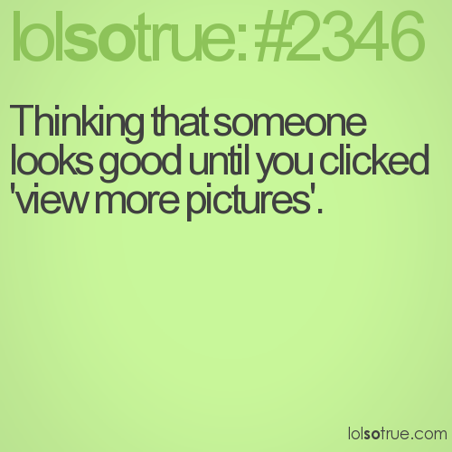 Thinking that someone looks good until you clicked 'view more pictures'.
