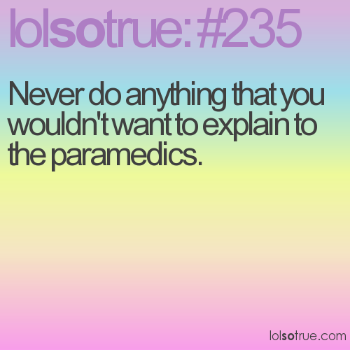 Never do anything that you wouldn't want to explain to the paramedics.