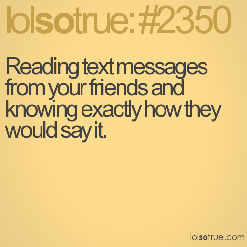 Reading text messages from your friends and knowing exactly how they would say it.