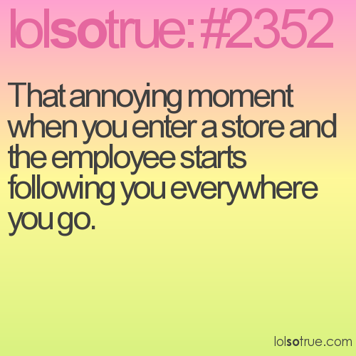 That annoying moment when you enter a store and the employee starts following you everywhere you go.