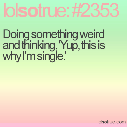 Doing something weird and thinking, 'Yup, this is why I'm single.'