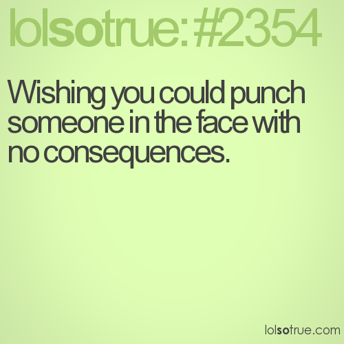 Wishing you could punch someone in the face with no consequences.