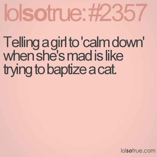 Telling a girl to 'calm down' when she's mad is like trying to baptize a cat.
