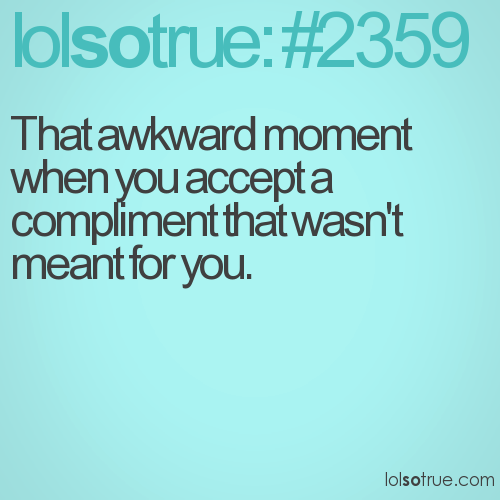 That awkward moment when you accept a compliment that wasn't meant for you.