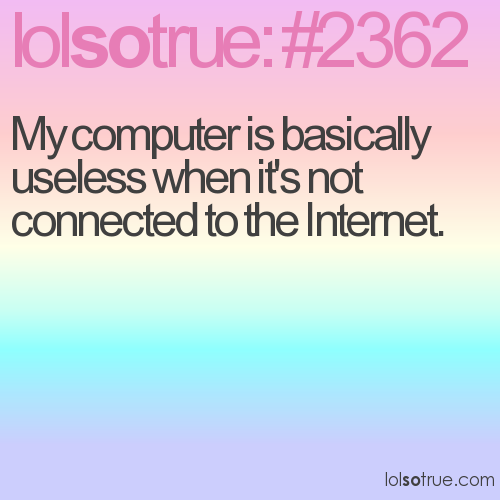 My computer is basically useless when it's not connected to the Internet.