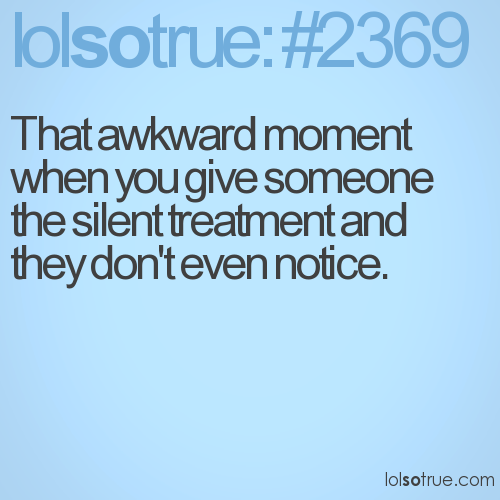 That awkward moment when you give someone the silent treatment and they don't even notice.