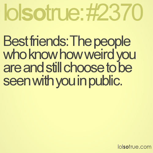 Best friends: The people who know how weird you are and still choose to be seen with you in public.