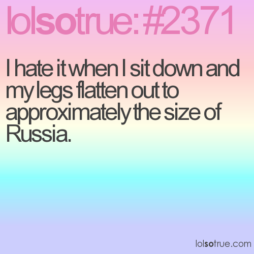 I hate it when I sit down and my legs flatten out to approximately the size of Russia.