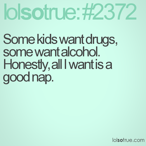Some kids want drugs, some want alcohol. Honestly, all I want is a good nap.
