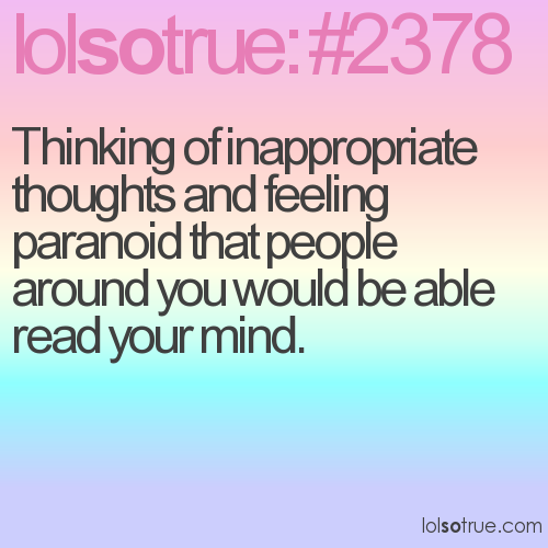 Thinking of inappropriate thoughts and feeling paranoid that people around you would be able read your mind.
