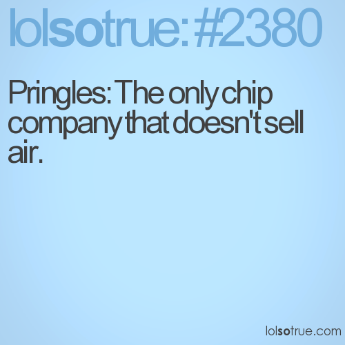 Pringles: The only chip company that doesn't sell air.