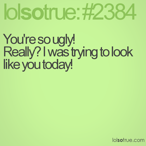 You're so ugly!