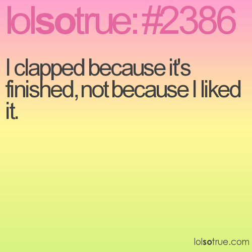 I clapped because it's finished, not because I liked it.