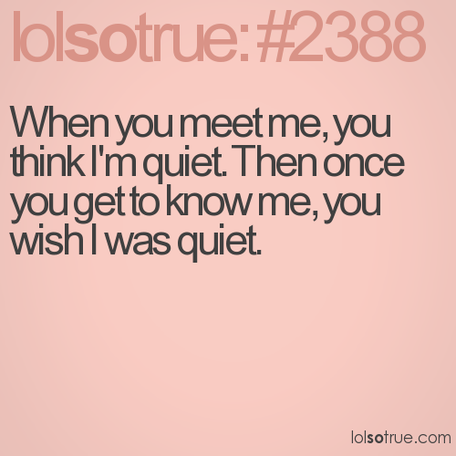 When you meet me, you think I'm quiet. Then once you get to know me, you wish I was quiet.