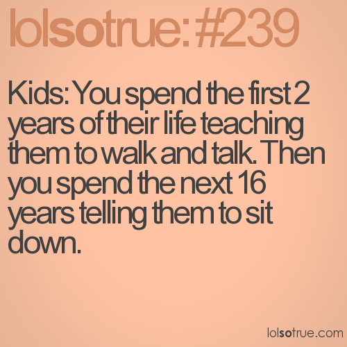 Kids: You spend the first 2 years of their life teaching them to walk and talk. Then you spend the next 16 years telling them to sit down.