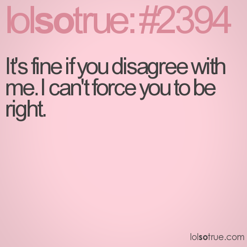 It's fine if you disagree with me. I can't force you to be right.
