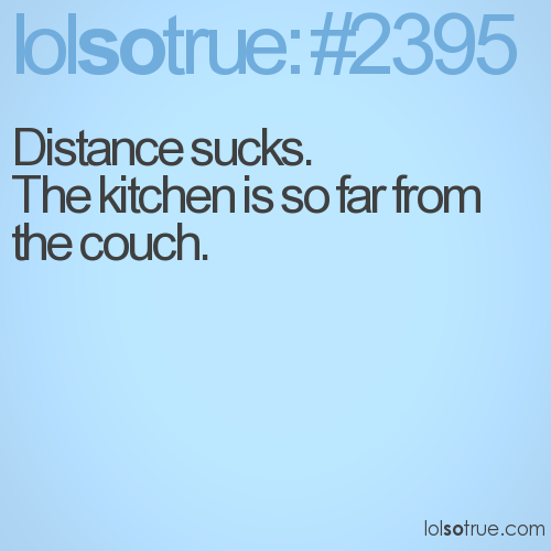 Distance sucks. The kitchen is so far from the couch.