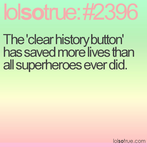 The 'clear history button' has saved more lives than all superheroes ever did.