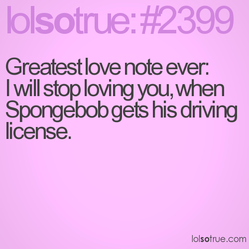 Greatest love note ever: I will stop loving you, when Spongebob gets his driving license.
