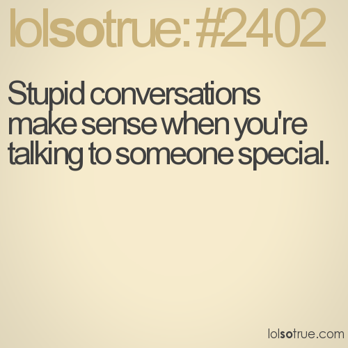 Stupid conversations make sense when you're talking to someone special.