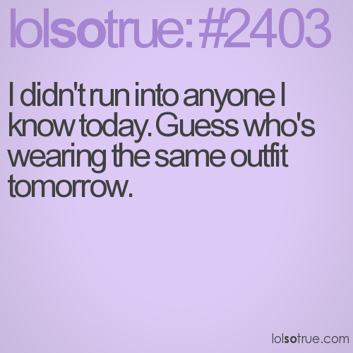 I didn't run into anyone I know today. Guess who's wearing the same outfit tomorrow.