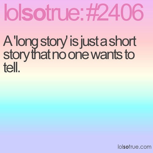 A 'long story' is just a short story that no one wants to tell.