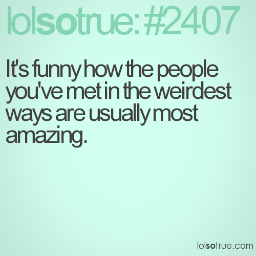 It's funny how the people you've met in the weirdest ways are usually most amazing.