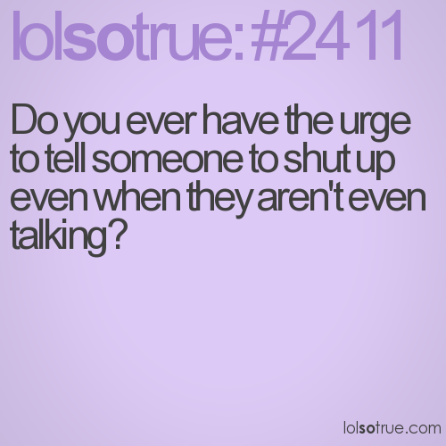 Do you ever have the urge to tell someone to shut up even when they aren't even talking?