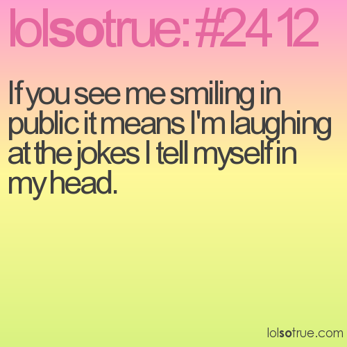 If you see me smiling in public it means I'm laughing at the jokes I tell myself in my head.