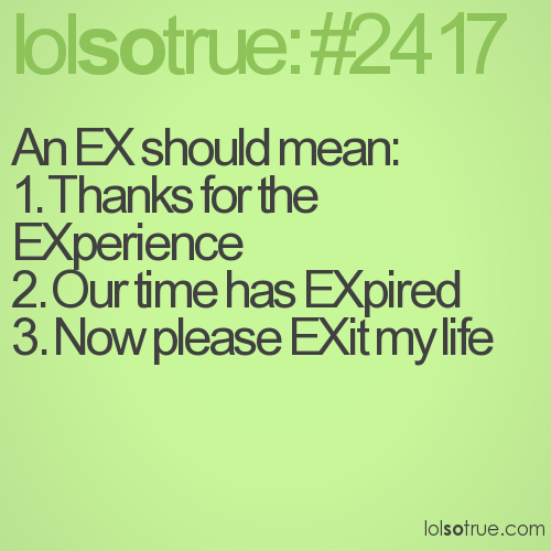 An EX should mean: 1. Thanks for the EXperience 2. Our time has EXpired 3. Now please EXit my life