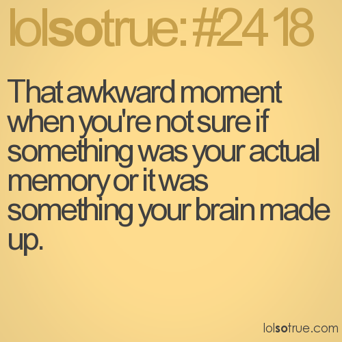 That awkward moment when you're not sure if something was your actual memory or it was something your brain made up.
