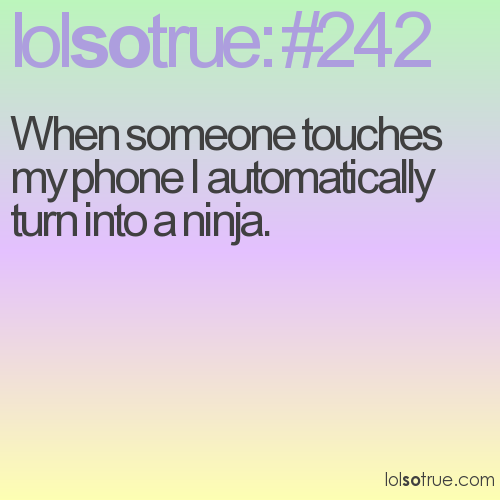 When someone touches my phone I automatically turn into a ninja.