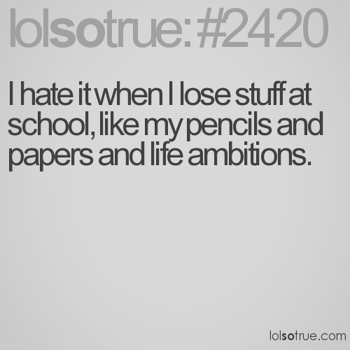 I hate it when I lose stuff at school, like my pencils and papers and life ambitions.