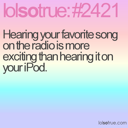 Hearing your favorite song on the radio is more exciting than hearing it on your iPod.