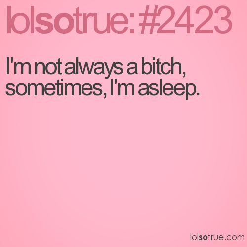 I'm not always a bitch, sometimes, I'm asleep.