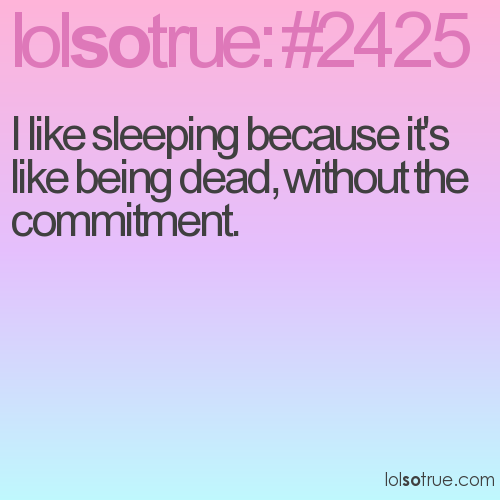 I like sleeping because it's like being dead, without the commitment.