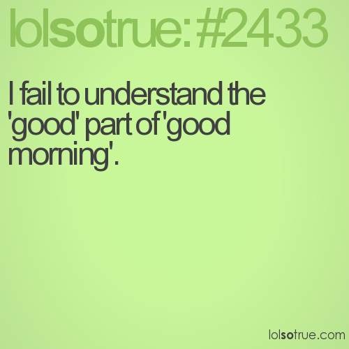 I fail to understand the 'good' part of 'good morning'.