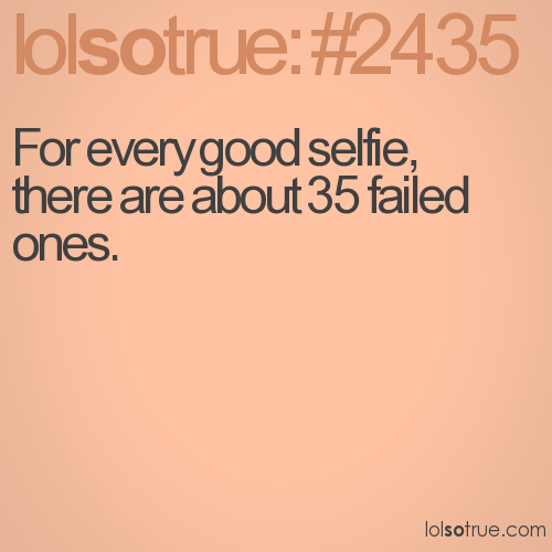 For every good selfie, there are about 35 failed ones.