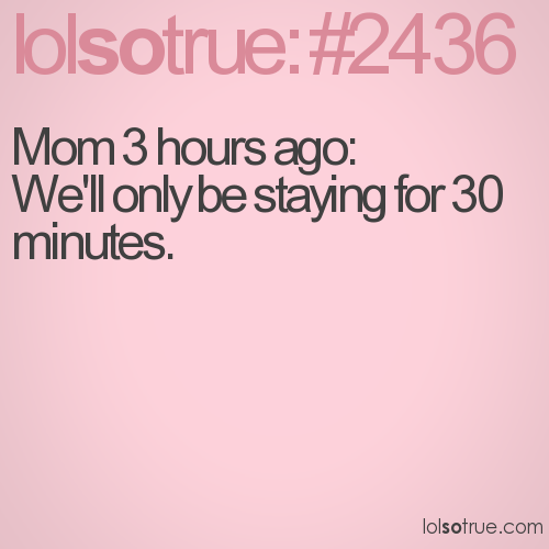 Mom 3 hours ago: We'll only be staying for 30 minutes.