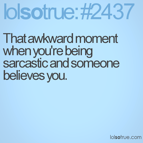 That awkward moment when you're being sarcastic and someone believes you.