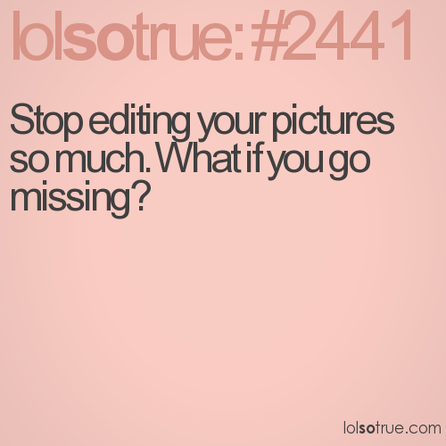 Stop editing your pictures so much. What if you go missing?