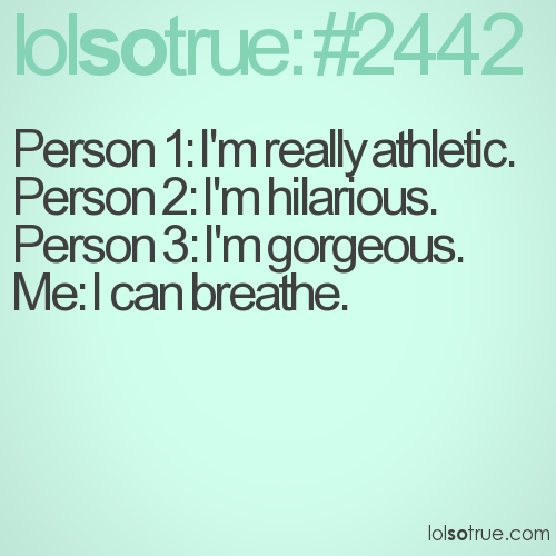 Person 1: I'm really athletic. Person 2: I'm hilarious. Person 3: I'm gorgeous. Me: I can breathe.