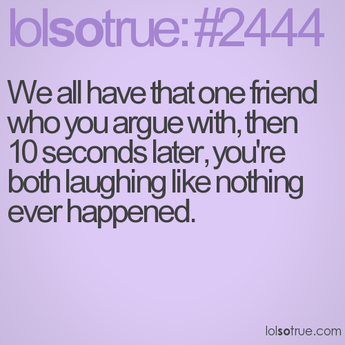 We all have that one friend who you argue with, then 10 seconds later, you're both laughing like nothing ever happened.