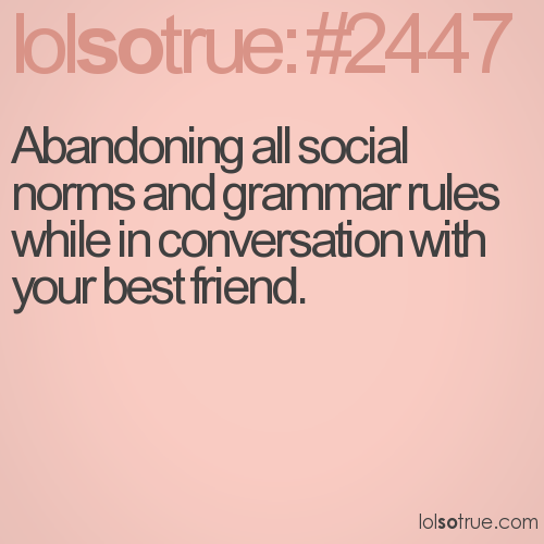 Abandoning all social norms and grammar rules while in conversation with your best friend.