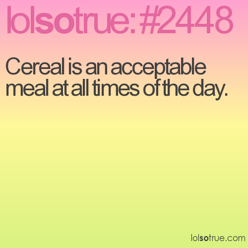 Cereal is an acceptable meal at all times of the day.