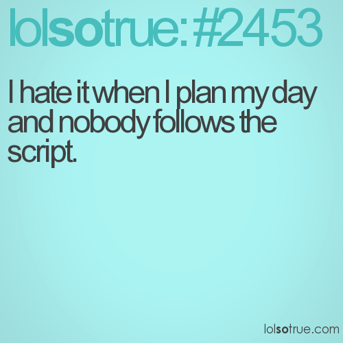 I hate it when I plan my day and nobody follows the script.