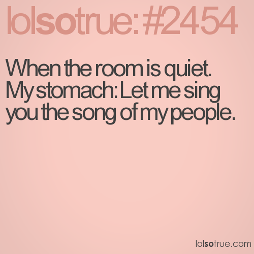 When the room is quiet. My stomach: Let me sing you the song of my people.