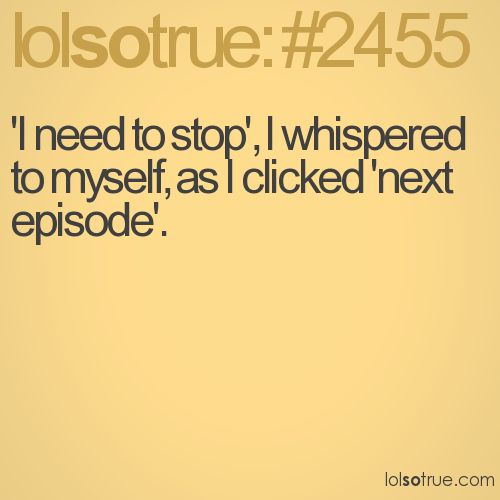 'I need to stop', I whispered to myself, as I clicked 'next episode'.