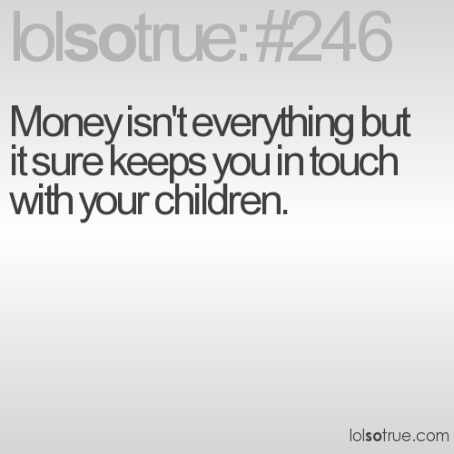 Money isn't everything but it sure keeps you in touch with your children.